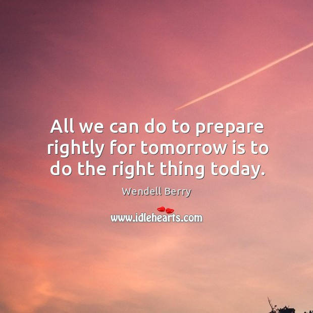 Image, All we can do to prepare rightly for tomorrow is to do the right thing today.