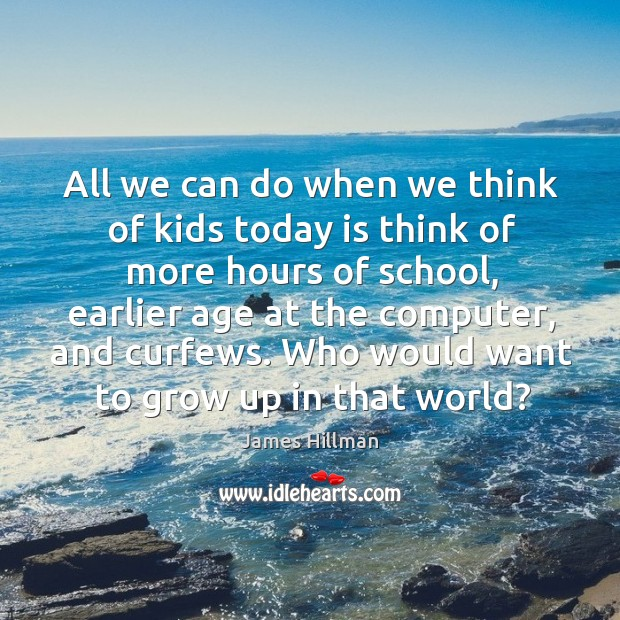 Image, All we can do when we think of kids today is think of more hours of school
