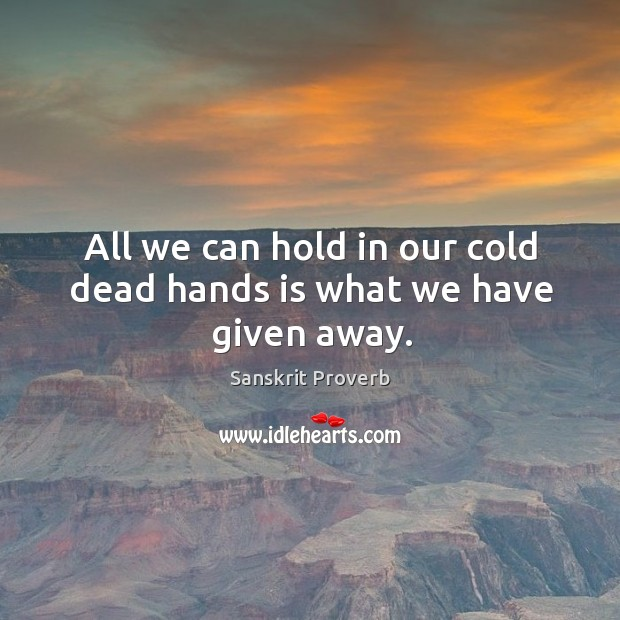 All we can hold in our cold dead hands is what we have given away. Sanskrit Proverbs Image