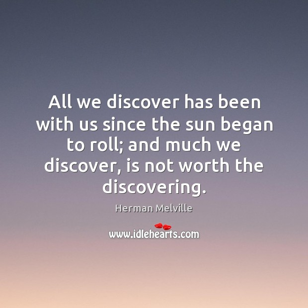 All we discover has been with us since the sun began to Image