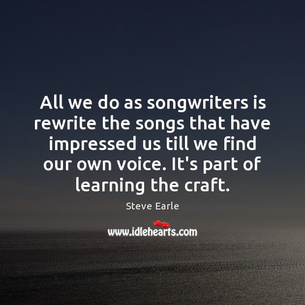 All we do as songwriters is rewrite the songs that have impressed Steve Earle Picture Quote