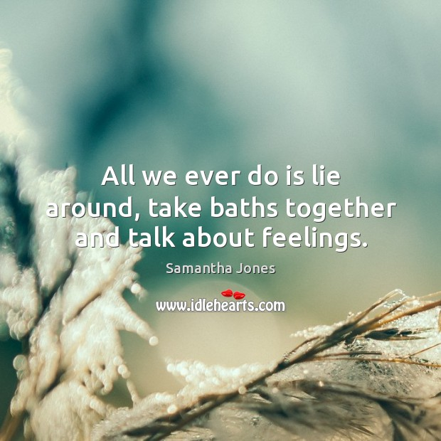 All we ever do is lie around, take baths together and talk about feelings. Samantha Jones Picture Quote