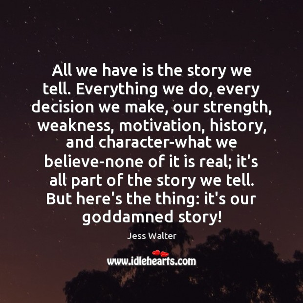 All we have is the story we tell. Everything we do, every Jess Walter Picture Quote