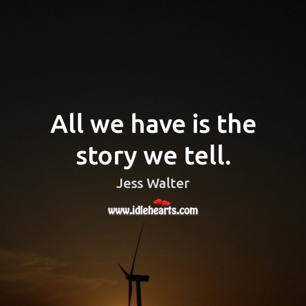 All we have is the story we tell. Jess Walter Picture Quote