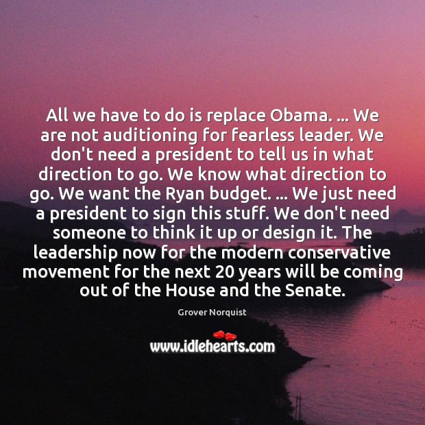 All we have to do is replace Obama. … We are not auditioning Grover Norquist Picture Quote
