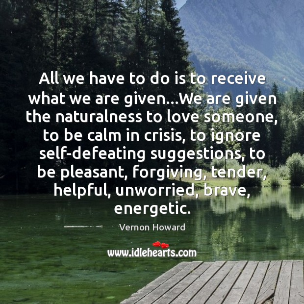 All we have to do is to receive what we are given… Vernon Howard Picture Quote