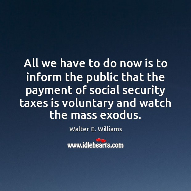 All we have to do now is to inform the public that Walter E. Williams Picture Quote