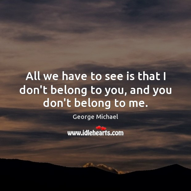 All we have to see is that I don't belong to you, and you don't belong to me. George Michael Picture Quote