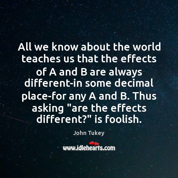 All we know about the world teaches us that the effects of John Tukey Picture Quote
