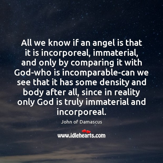 All we know if an angel is that it is incorporeal, immaterial, John of Damascus Picture Quote