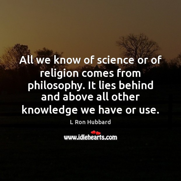 All we know of science or of religion comes from philosophy. It L Ron Hubbard Picture Quote