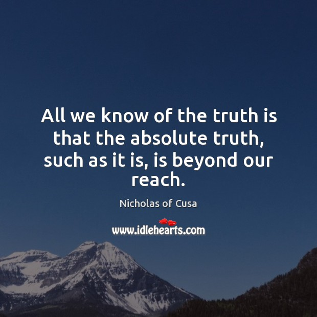 All we know of the truth is that the absolute truth, such as it is, is beyond our reach. Truth Quotes Image
