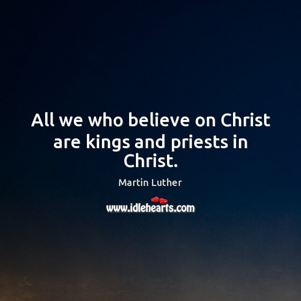 All we who believe on Christ are kings and priests in Christ. Martin Luther Picture Quote