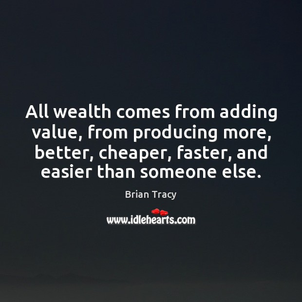 Image, All wealth comes from adding value, from producing more, better, cheaper, faster,