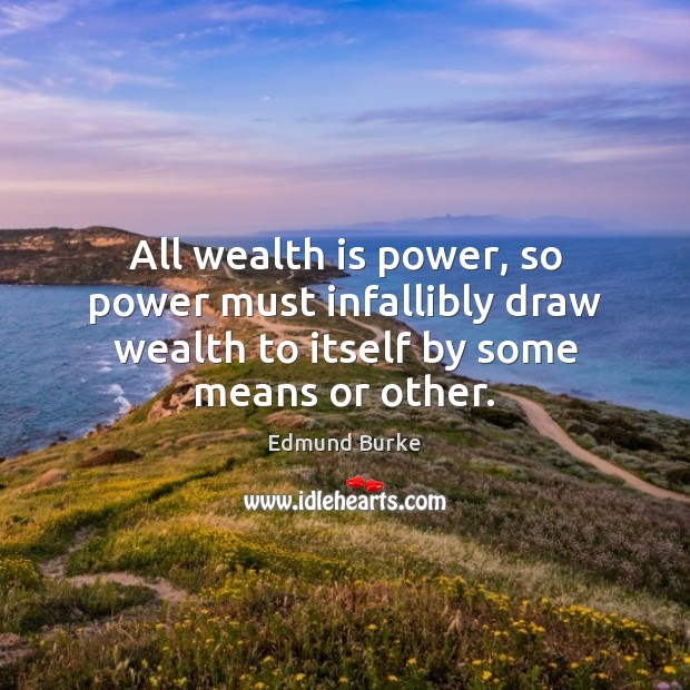 All wealth is power, so power must infallibly draw wealth to itself Edmund Burke Picture Quote