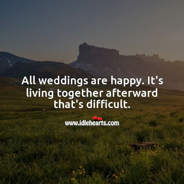 All weddings are happy. It's living together afterward that's difficult. Marriage Quotes Image