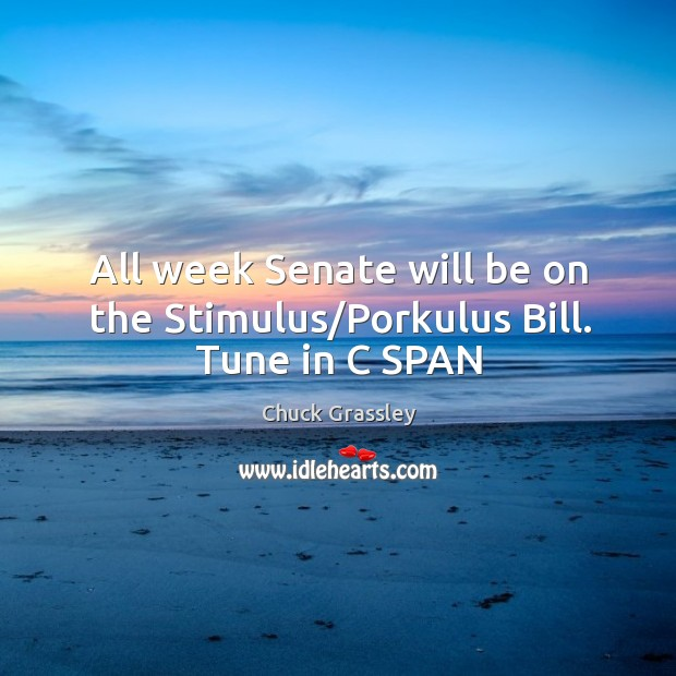 All week Senate will be on the Stimulus/Porkulus Bill. Tune in C SPAN Chuck Grassley Picture Quote