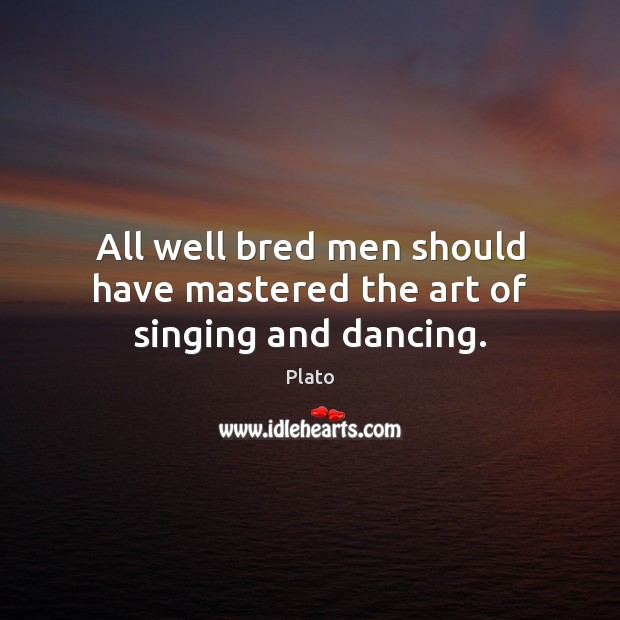 All well bred men should have mastered the art of singing and dancing. Plato Picture Quote