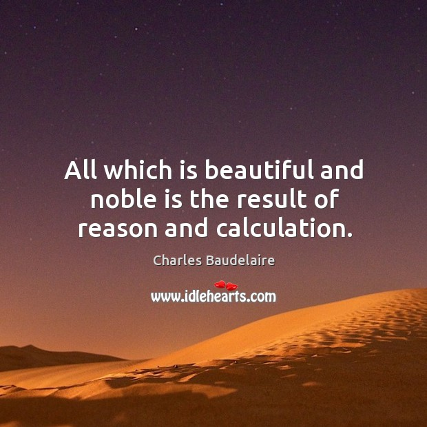 All which is beautiful and noble is the result of reason and calculation. Image