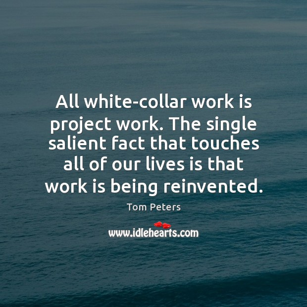 All white-collar work is project work. The single salient fact that touches Tom Peters Picture Quote