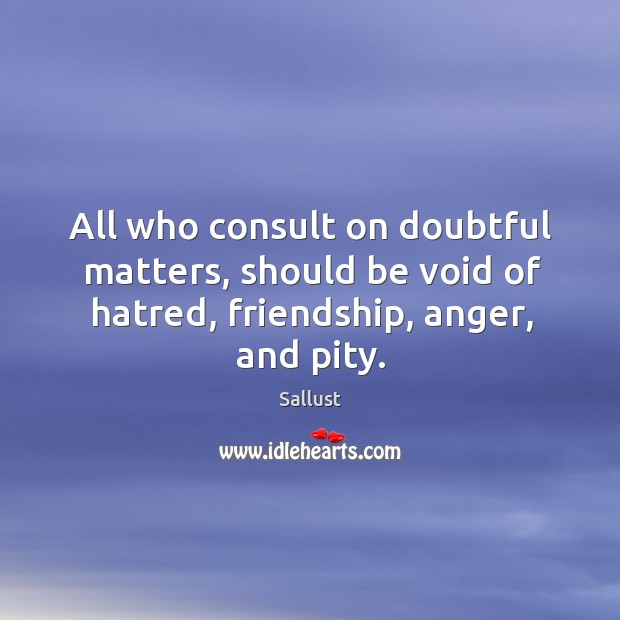 All who consult on doubtful matters, should be void of hatred, friendship, anger, and pity. Image