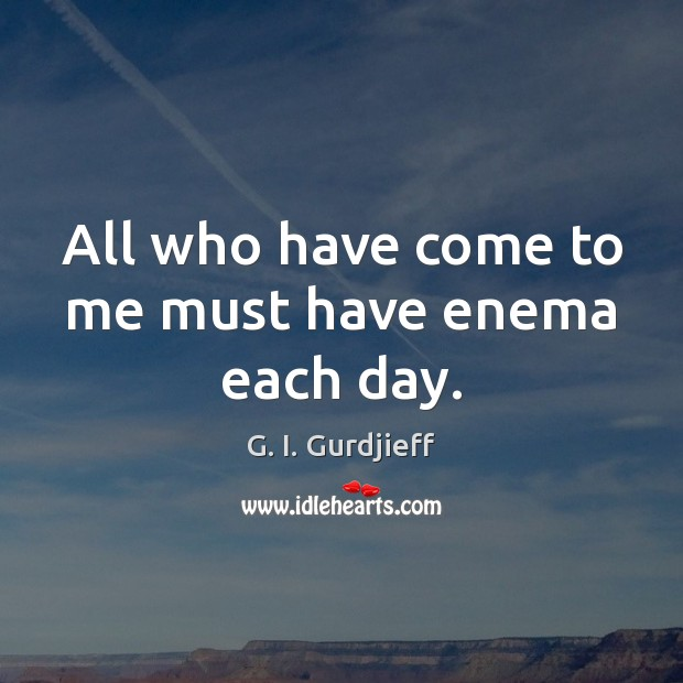 All who have come to me must have enema each day. G. I. Gurdjieff Picture Quote