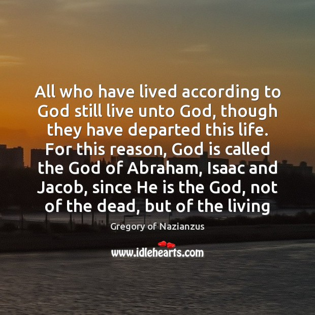 All who have lived according to God still live unto God, though Image