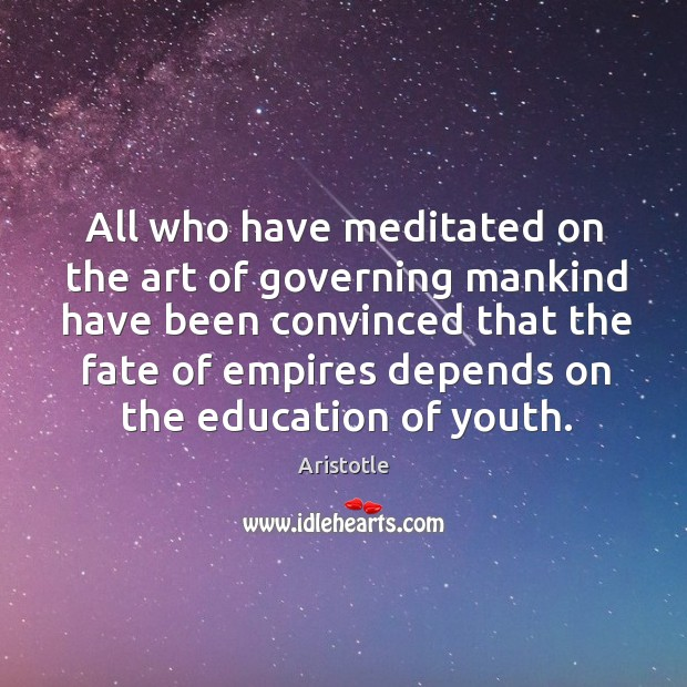 Image, All who have meditated on the art of governing mankind have been convinced that the fate of empires depends on the education of youth.
