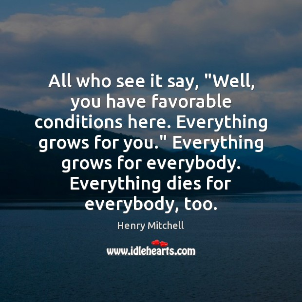 """All who see it say, """"Well, you have favorable conditions here. Everything Henry Mitchell Picture Quote"""
