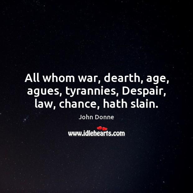 All whom war, dearth, age, agues, tyrannies, Despair, law, chance, hath slain. John Donne Picture Quote