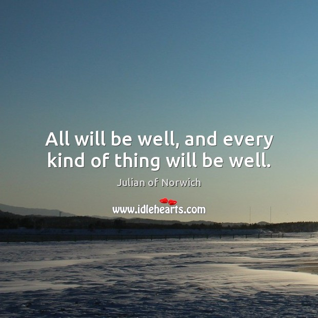 All will be well, and every kind of thing will be well. Image
