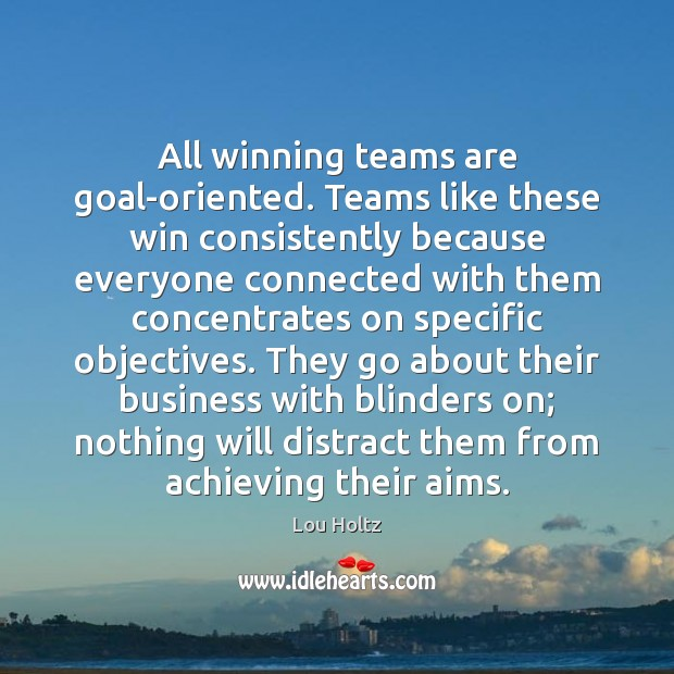 All winning teams are goal-oriented. Teams like these win consistently because everyone Lou Holtz Picture Quote
