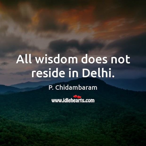 All wisdom does not reside in Delhi. Image