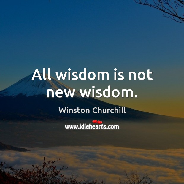All wisdom is not new wisdom. Image