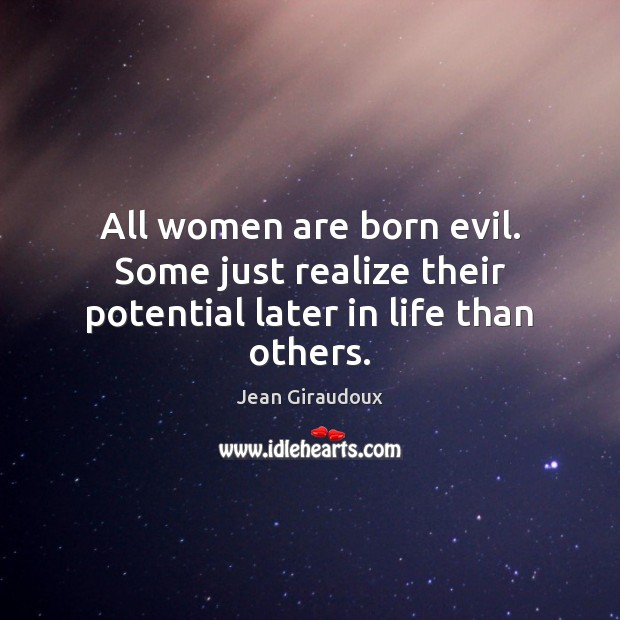 All women are born evil. Some just realize their potential later in life than others. Jean Giraudoux Picture Quote