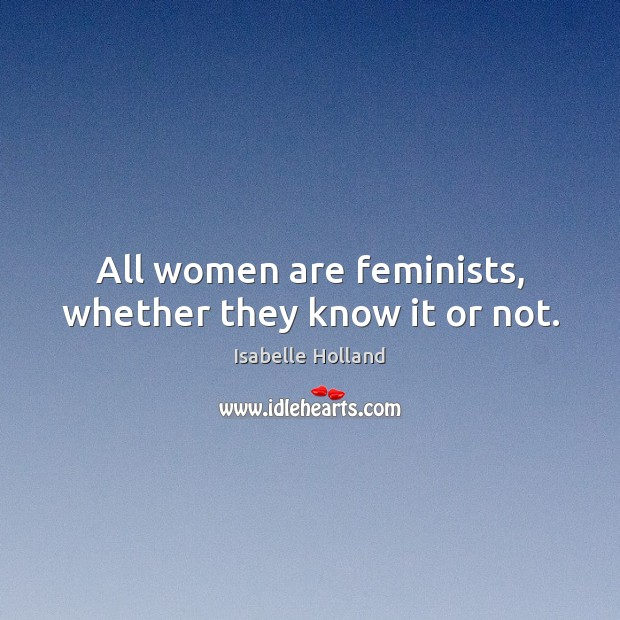 All women are feminists, whether they know it or not. Image