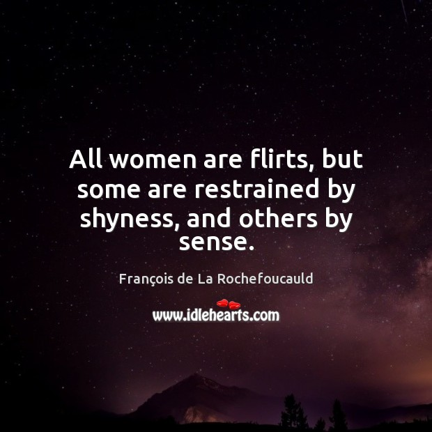 Image about All women are flirts, but some are restrained by shyness, and others by sense.