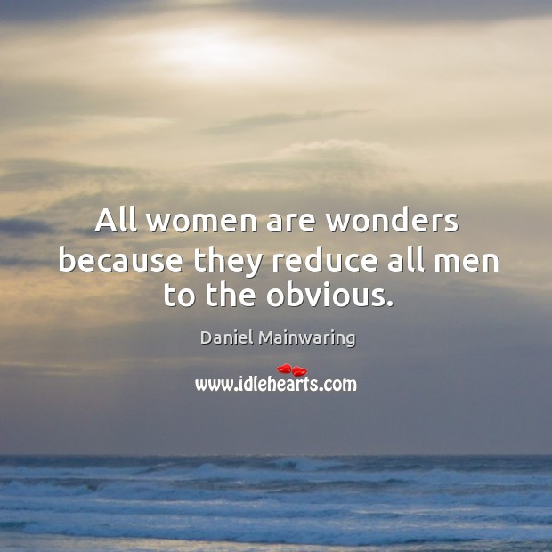 All women are wonders because they reduce all men to the obvious. Image