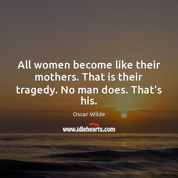Image, All women become like their mothers. That is their tragedy. No man does. That's his.