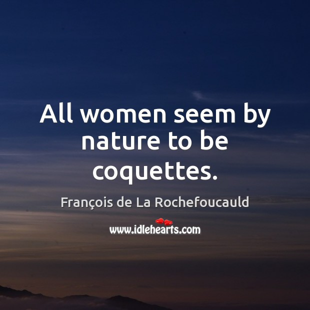All women seem by nature to be coquettes. Image