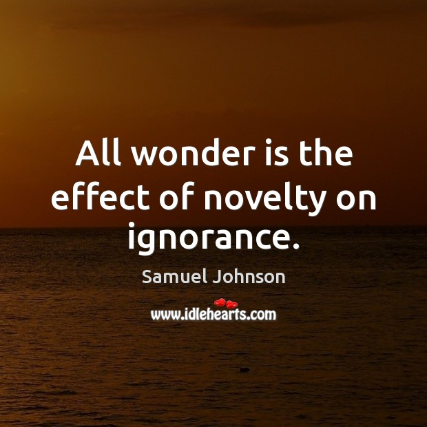 All wonder is the effect of novelty on ignorance. Image