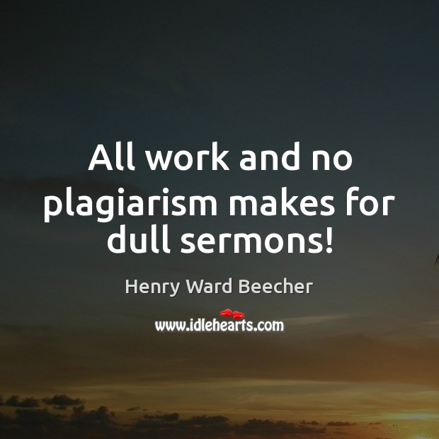All work and no plagiarism makes for dull sermons! Henry Ward Beecher Picture Quote