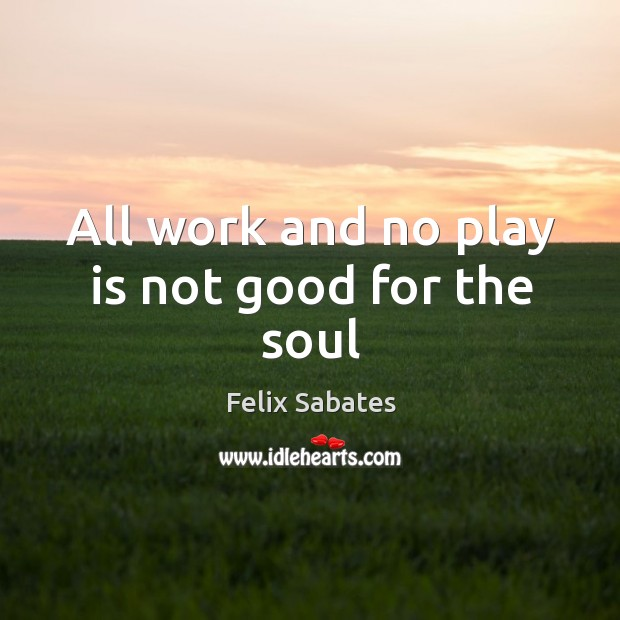 All work and no play is not good for the soul Image