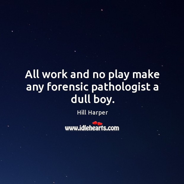 Image, All work and no play make any forensic pathologist a dull boy.