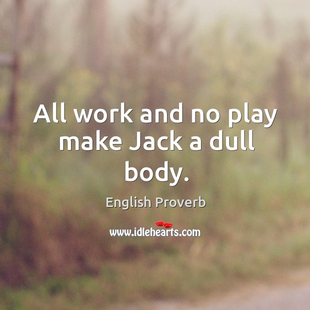 Image, All work and no play make jack a dull body.