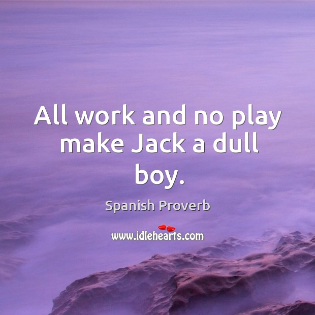 Image, All work and no play make jack a dull boy.