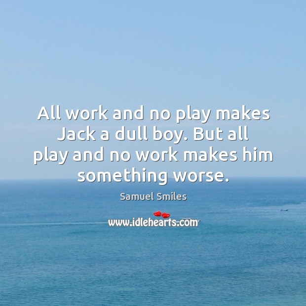 All work and no play makes Jack a dull boy. But all Samuel Smiles Picture Quote