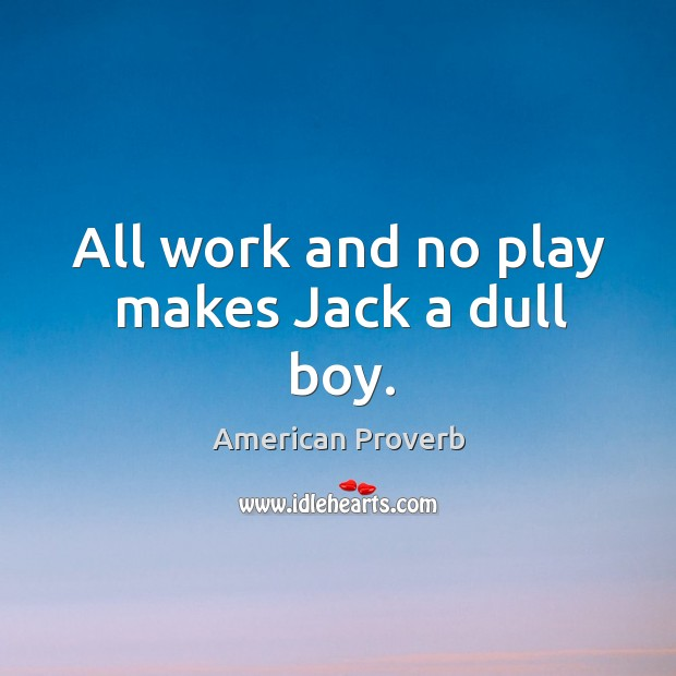 Image, All work and no play makes jack a dull boy.