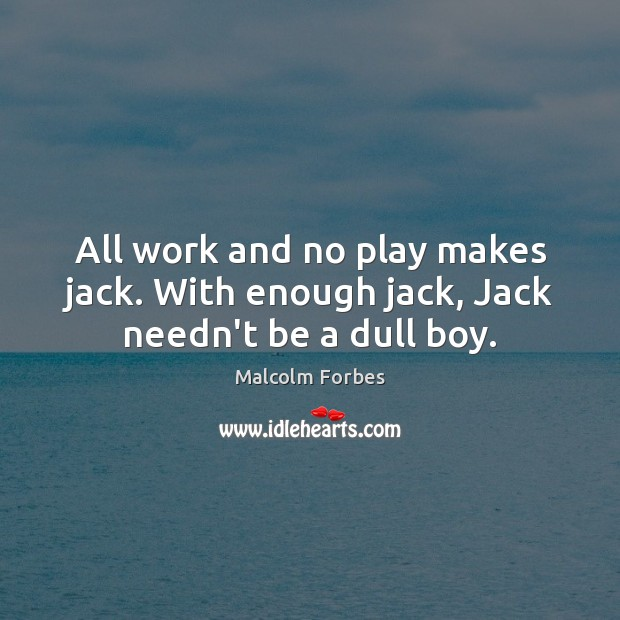 All work and no play makes jack. With enough jack, Jack needn't be a dull boy. Malcolm Forbes Picture Quote