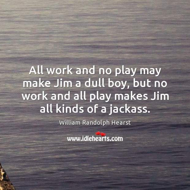 Image, All work and no play may make Jim a dull boy, but